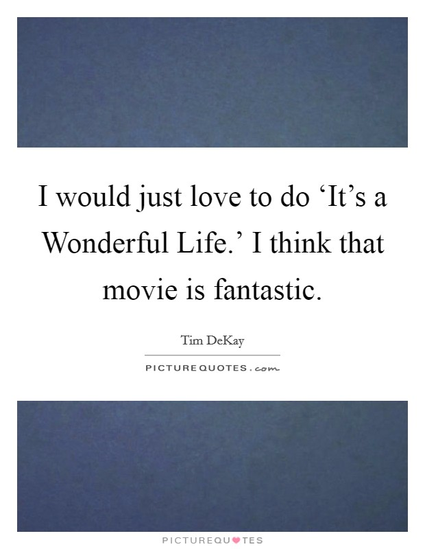 I would just love to do 'It's a Wonderful Life.' I think that movie is fantastic Picture Quote #1
