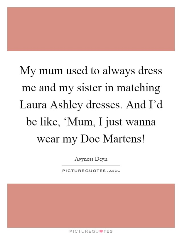 My mum used to always dress me and my sister in matching Laura Ashley dresses. And I'd be like, 'Mum, I just wanna wear my Doc Martens! Picture Quote #1
