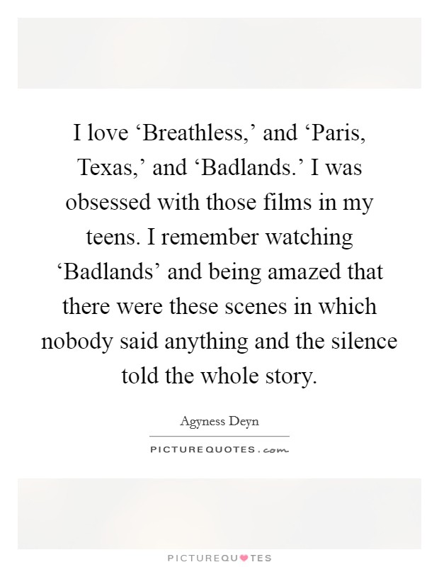 I love 'Breathless,' and 'Paris, Texas,' and 'Badlands.' I was obsessed with those films in my teens. I remember watching 'Badlands' and being amazed that there were these scenes in which nobody said anything and the silence told the whole story Picture Quote #1