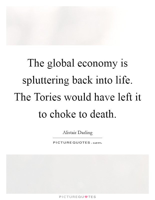 The global economy is spluttering back into life. The Tories would have left it to choke to death Picture Quote #1