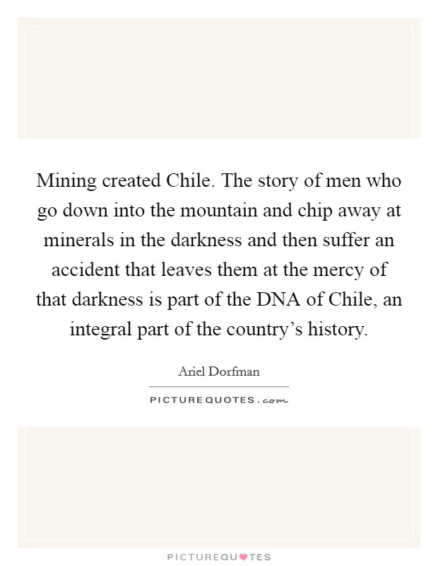 Mining created Chile. The story of men who go down into the mountain and chip away at minerals in the darkness and then suffer an accident that leaves them at the mercy of that darkness is part of the DNA of Chile, an integral part of the country's history Picture Quote #1