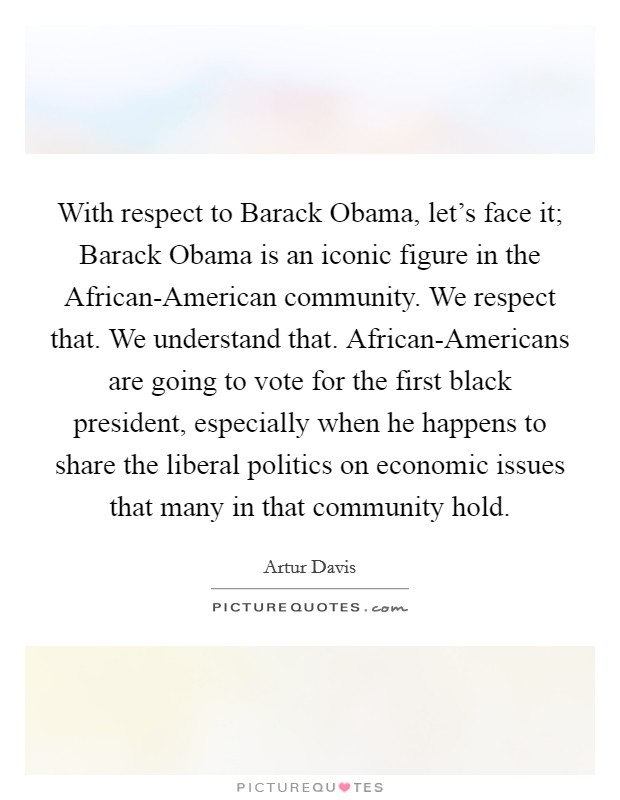 With respect to Barack Obama, let's face it; Barack Obama is an iconic figure in the African-American community. We respect that. We understand that. African-Americans are going to vote for the first black president, especially when he happens to share the liberal politics on economic issues that many in that community hold Picture Quote #1