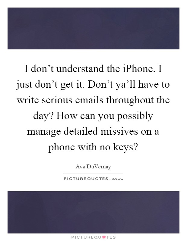 I don't understand the iPhone. I just don't get it. Don't ya'll have to write serious emails throughout the day? How can you possibly manage detailed missives on a phone with no keys? Picture Quote #1