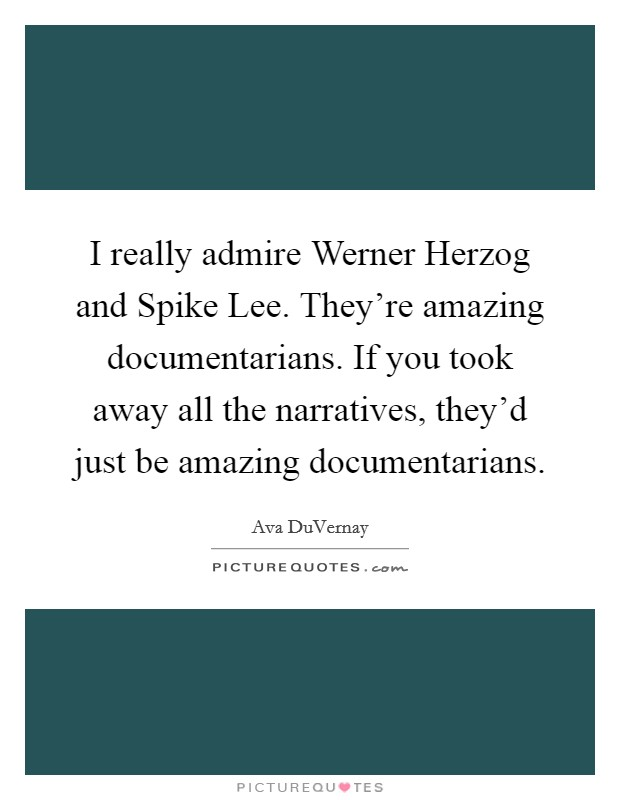 I really admire Werner Herzog and Spike Lee. They're amazing documentarians. If you took away all the narratives, they'd just be amazing documentarians Picture Quote #1