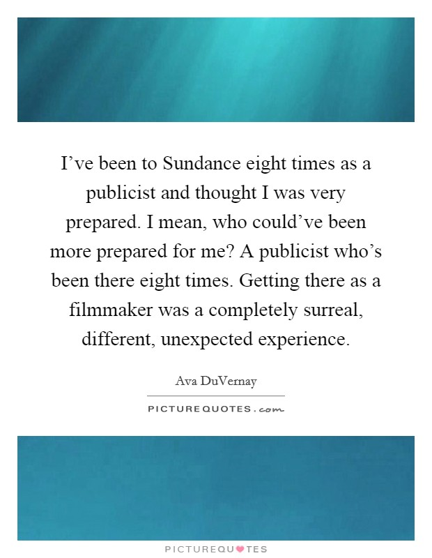 I've been to Sundance eight times as a publicist and thought I was very prepared. I mean, who could've been more prepared for me? A publicist who's been there eight times. Getting there as a filmmaker was a completely surreal, different, unexpected experience Picture Quote #1