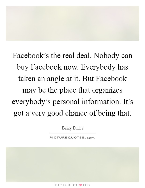 Facebook's the real deal. Nobody can buy Facebook now. Everybody has taken an angle at it. But Facebook may be the place that organizes everybody's personal information. It's got a very good chance of being that Picture Quote #1