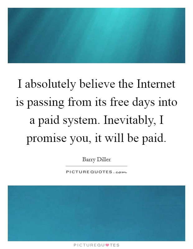 I absolutely believe the Internet is passing from its free days into a paid system. Inevitably, I promise you, it will be paid Picture Quote #1
