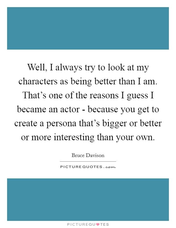 Well, I always try to look at my characters as being better than I am. That's one of the reasons I guess I became an actor - because you get to create a persona that's bigger or better or more interesting than your own Picture Quote #1