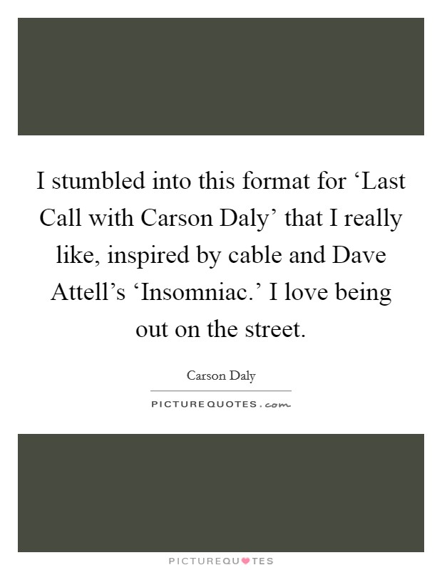I stumbled into this format for 'Last Call with Carson Daly' that I really like, inspired by cable and Dave Attell's 'Insomniac.' I love being out on the street Picture Quote #1