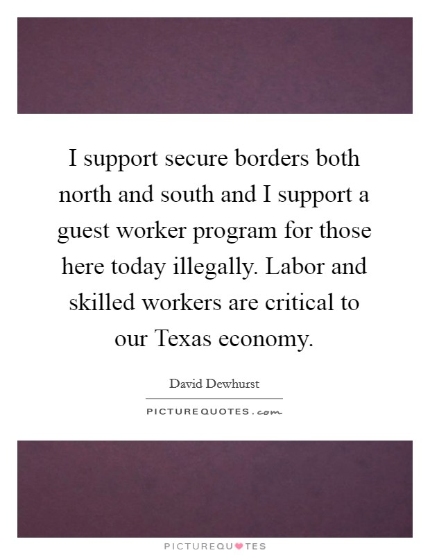 I support secure borders both north and south and I support a guest worker program for those here today illegally. Labor and skilled workers are critical to our Texas economy Picture Quote #1