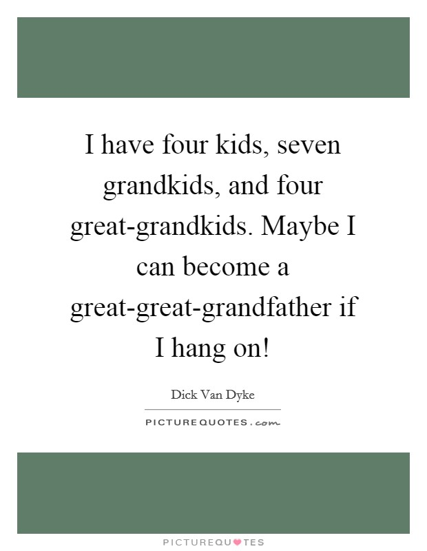 I have four kids, seven grandkids, and four great-grandkids. Maybe I can become a great-great-grandfather if I hang on! Picture Quote #1