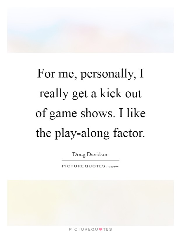 For me, personally, I really get a kick out of game shows. I like the play-along factor Picture Quote #1
