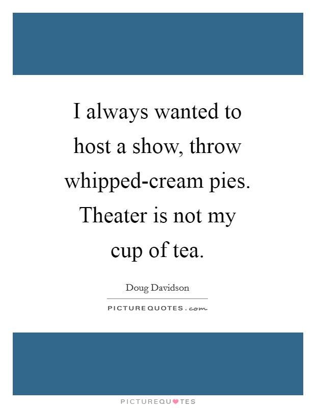 I always wanted to host a show, throw whipped-cream pies. Theater is not my cup of tea Picture Quote #1