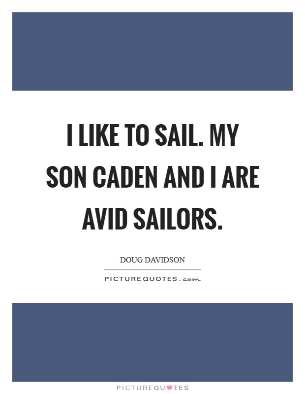 I like to sail. My son Caden and I are avid sailors Picture Quote #1