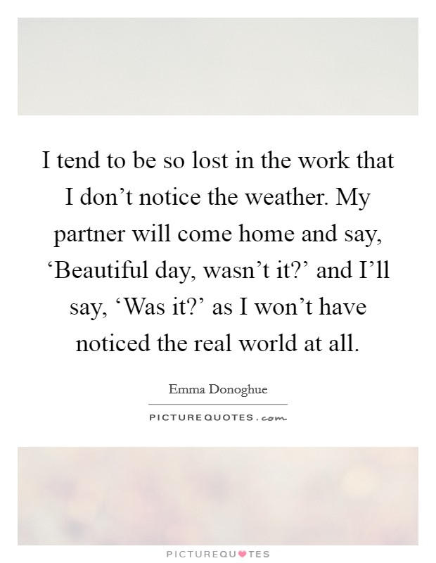 I tend to be so lost in the work that I don't notice the weather. My partner will come home and say, 'Beautiful day, wasn't it?' and I'll say, 'Was it?' as I won't have noticed the real world at all Picture Quote #1