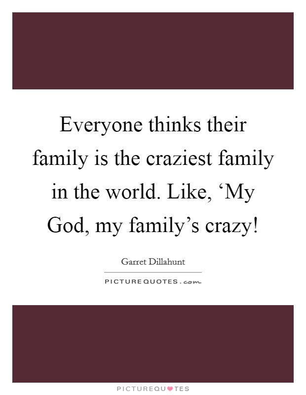 Everyone thinks their family is the craziest family in the world. Like, 'My God, my family's crazy! Picture Quote #1