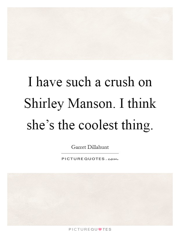 I have such a crush on Shirley Manson. I think she's the coolest thing Picture Quote #1