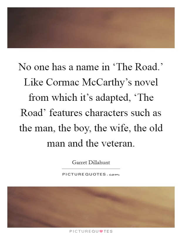 No one has a name in 'The Road.' Like Cormac McCarthy's novel from which it's adapted, 'The Road' features characters such as the man, the boy, the wife, the old man and the veteran Picture Quote #1