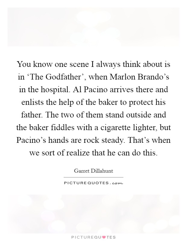 You know one scene I always think about is in 'The Godfather', when Marlon Brando's in the hospital. Al Pacino arrives there and enlists the help of the baker to protect his father. The two of them stand outside and the baker fiddles with a cigarette lighter, but Pacino's hands are rock steady. That's when we sort of realize that he can do this Picture Quote #1