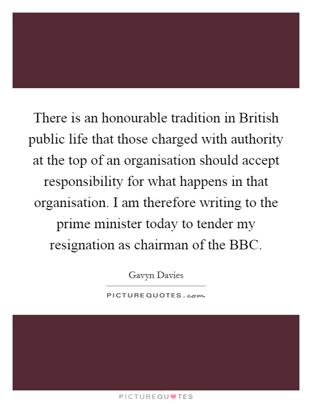 There is an honourable tradition in British public life that those charged with authority at the top of an organisation should accept responsibility for what happens in that organisation. I am therefore writing to the prime minister today to tender my resignation as chairman of the BBC Picture Quote #1
