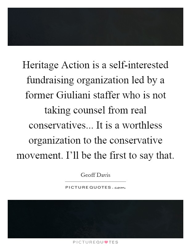 Heritage Action is a self-interested fundraising organization led by a former Giuliani staffer who is not taking counsel from real conservatives... It is a worthless organization to the conservative movement. I'll be the first to say that Picture Quote #1