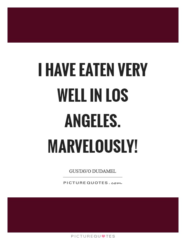 I have eaten very well in Los Angeles. Marvelously! Picture Quote #1