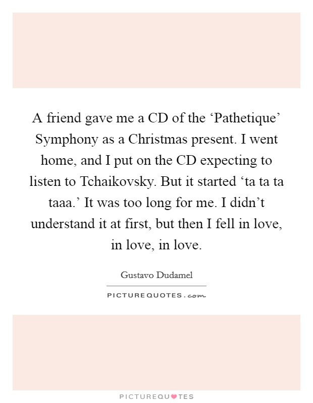 A friend gave me a CD of the 'Pathetique' Symphony as a Christmas present. I went home, and I put on the CD expecting to listen to Tchaikovsky. But it started 'ta ta ta taaa.' It was too long for me. I didn't understand it at first, but then I fell in love, in love, in love Picture Quote #1
