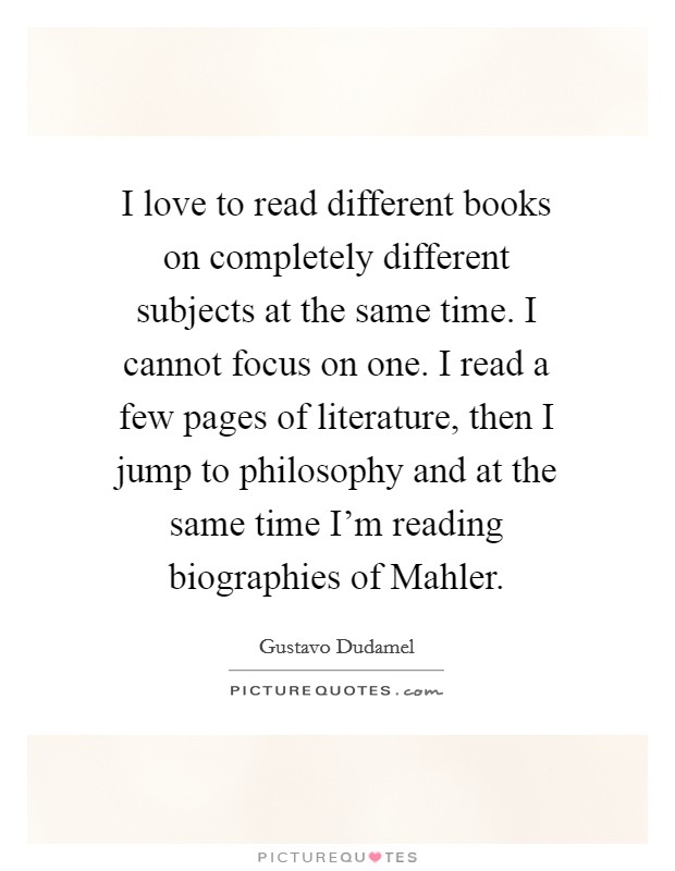 I love to read different books on completely different subjects at the same time. I cannot focus on one. I read a few pages of literature, then I jump to philosophy and at the same time I'm reading biographies of Mahler Picture Quote #1