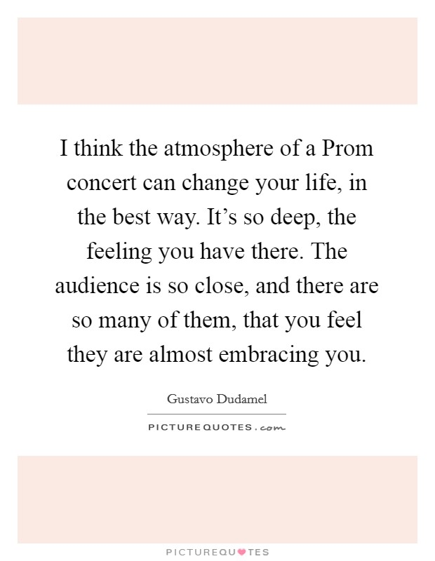 I think the atmosphere of a Prom concert can change your life, in the best way. It's so deep, the feeling you have there. The audience is so close, and there are so many of them, that you feel they are almost embracing you Picture Quote #1