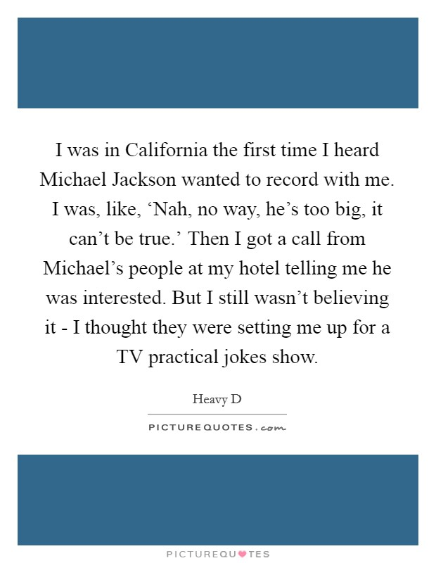 I was in California the first time I heard Michael Jackson wanted to record with me. I was, like, 'Nah, no way, he's too big, it can't be true.' Then I got a call from Michael's people at my hotel telling me he was interested. But I still wasn't believing it - I thought they were setting me up for a TV practical jokes show Picture Quote #1