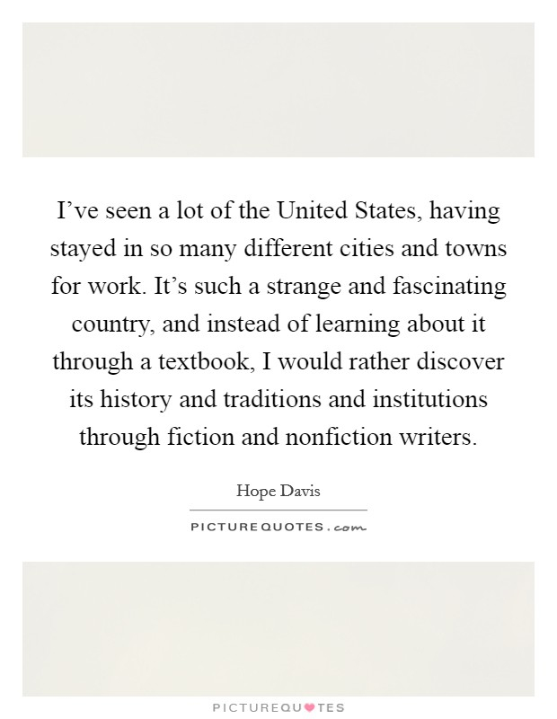 I've seen a lot of the United States, having stayed in so many different cities and towns for work. It's such a strange and fascinating country, and instead of learning about it through a textbook, I would rather discover its history and traditions and institutions through fiction and nonfiction writers Picture Quote #1