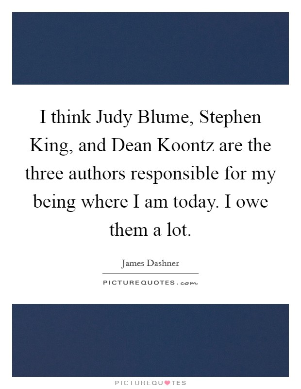 I think Judy Blume, Stephen King, and Dean Koontz are the three authors responsible for my being where I am today. I owe them a lot Picture Quote #1