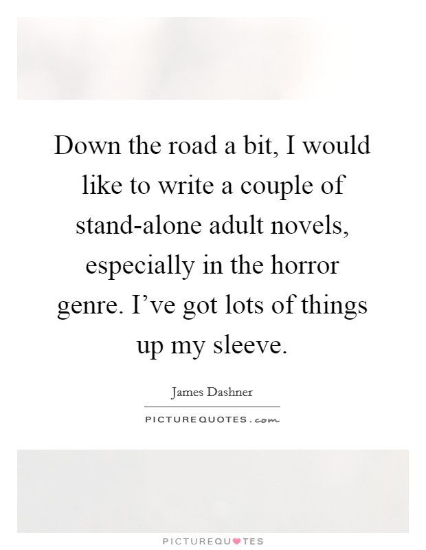 Down the road a bit, I would like to write a couple of stand-alone adult novels, especially in the horror genre. I've got lots of things up my sleeve Picture Quote #1