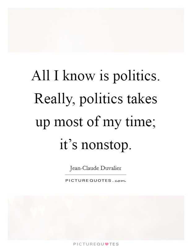 All I know is politics. Really, politics takes up most of my time; it's nonstop Picture Quote #1
