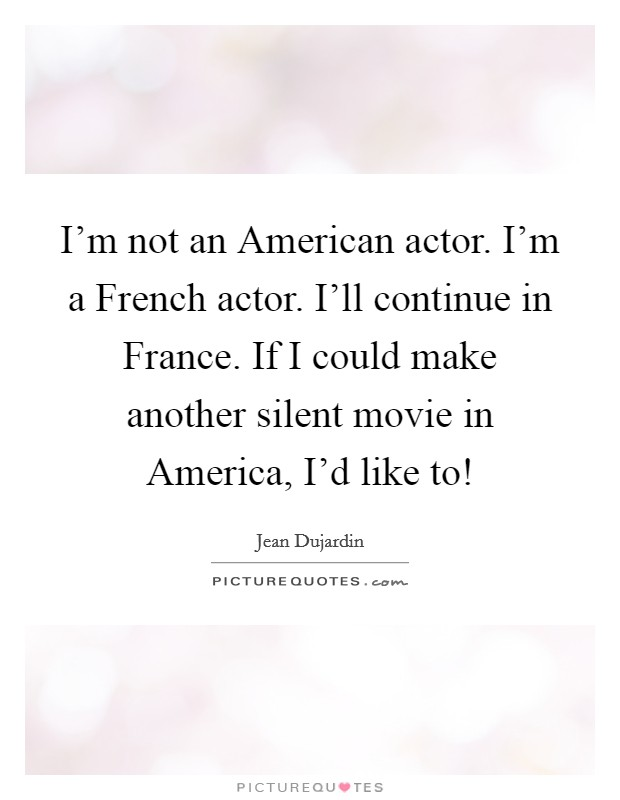I'm not an American actor. I'm a French actor. I'll continue in France. If I could make another silent movie in America, I'd like to! Picture Quote #1