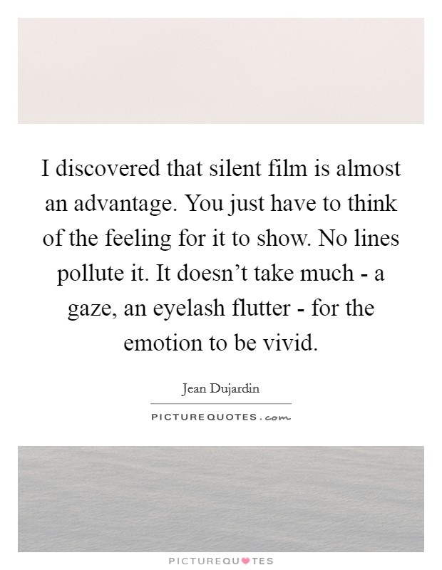 I discovered that silent film is almost an advantage. You just have to think of the feeling for it to show. No lines pollute it. It doesn't take much - a gaze, an eyelash flutter - for the emotion to be vivid Picture Quote #1