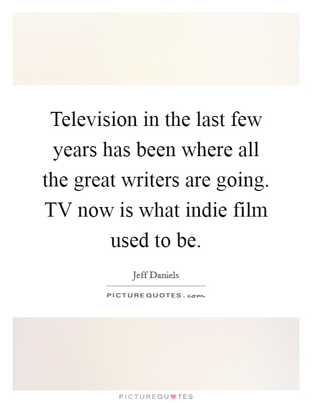 Television in the last few years has been where all the great writers are going. TV now is what indie film used to be Picture Quote #1