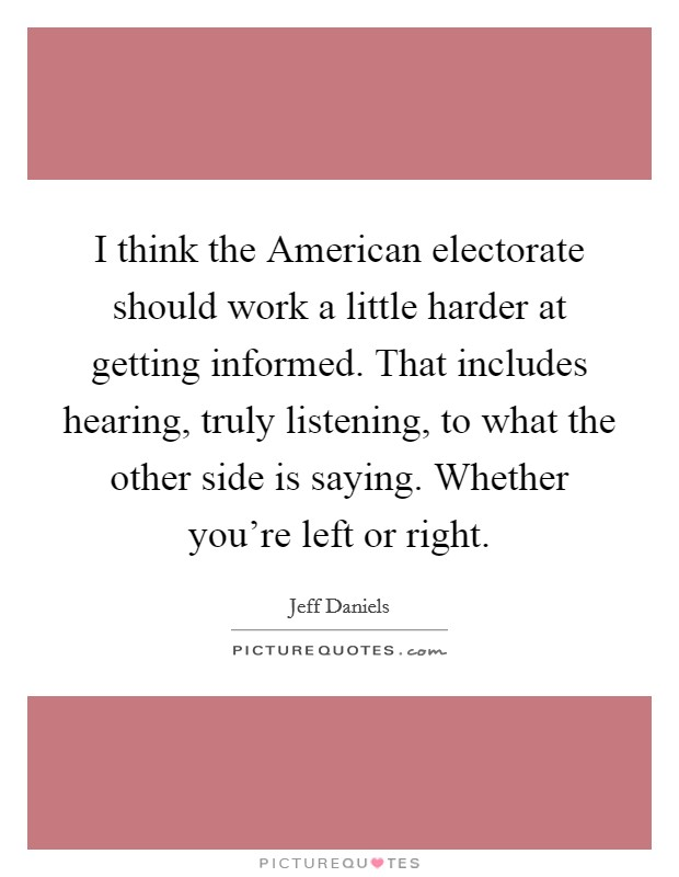 I think the American electorate should work a little harder at getting informed. That includes hearing, truly listening, to what the other side is saying. Whether you're left or right Picture Quote #1