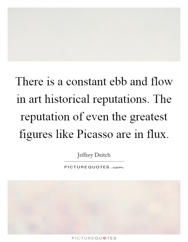 There is a constant ebb and flow in art historical reputations. The reputation of even the greatest figures like Picasso are in flux Picture Quote #1