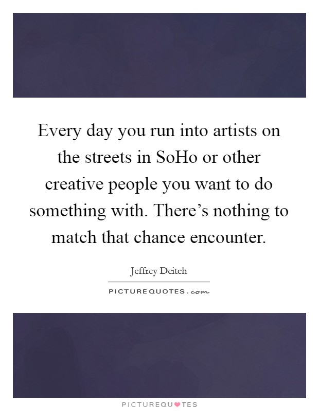 Every day you run into artists on the streets in SoHo or other creative people you want to do something with. There's nothing to match that chance encounter Picture Quote #1