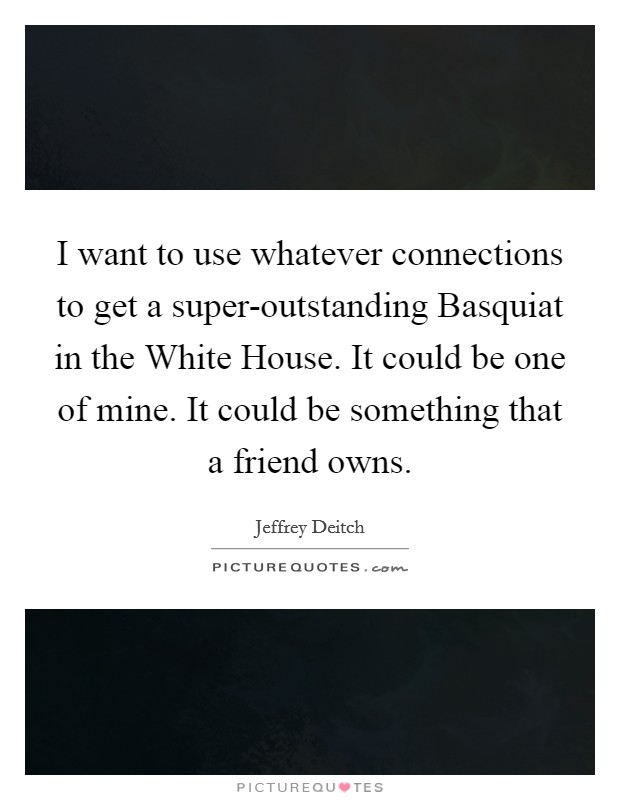 I want to use whatever connections to get a super-outstanding Basquiat in the White House. It could be one of mine. It could be something that a friend owns Picture Quote #1