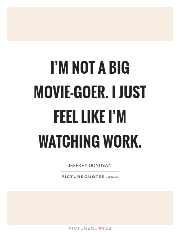 I'm not a big movie-goer. I just feel like I'm watching work Picture Quote #1