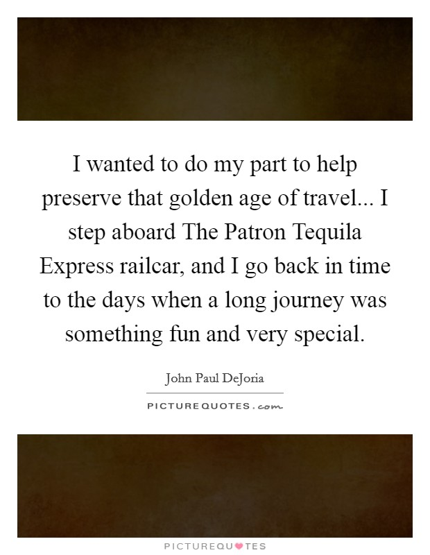 I wanted to do my part to help preserve that golden age of travel... I step aboard The Patron Tequila Express railcar, and I go back in time to the days when a long journey was something fun and very special Picture Quote #1