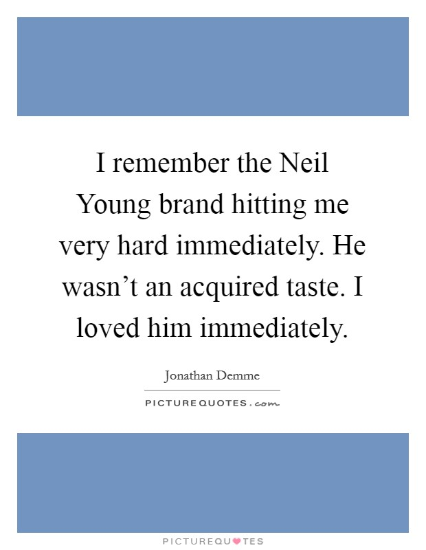 I remember the Neil Young brand hitting me very hard immediately. He wasn't an acquired taste. I loved him immediately Picture Quote #1