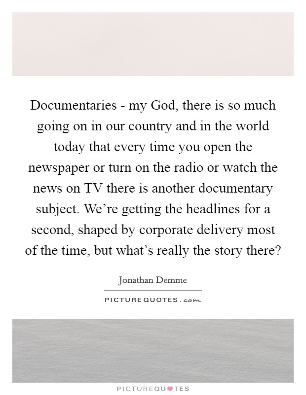 Documentaries - my God, there is so much going on in our country and in the world today that every time you open the newspaper or turn on the radio or watch the news on TV there is another documentary subject. We're getting the headlines for a second, shaped by corporate delivery most of the time, but what's really the story there? Picture Quote #1