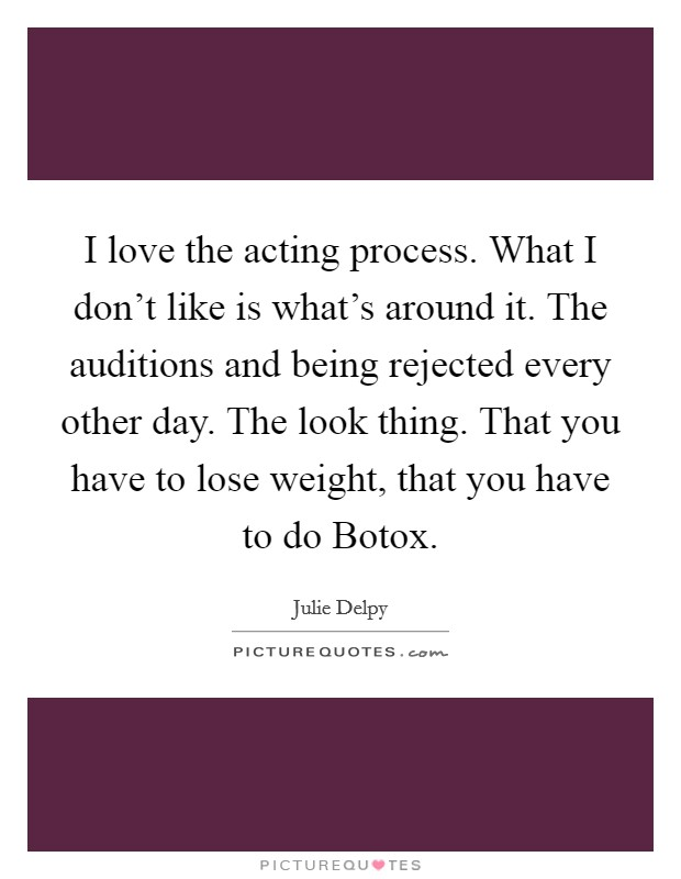 I love the acting process. What I don't like is what's around it. The auditions and being rejected every other day. The look thing. That you have to lose weight, that you have to do Botox Picture Quote #1