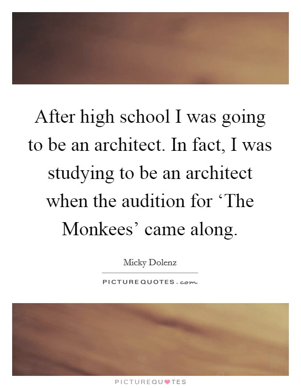After high school I was going to be an architect. In fact, I was studying to be an architect when the audition for 'The Monkees' came along Picture Quote #1