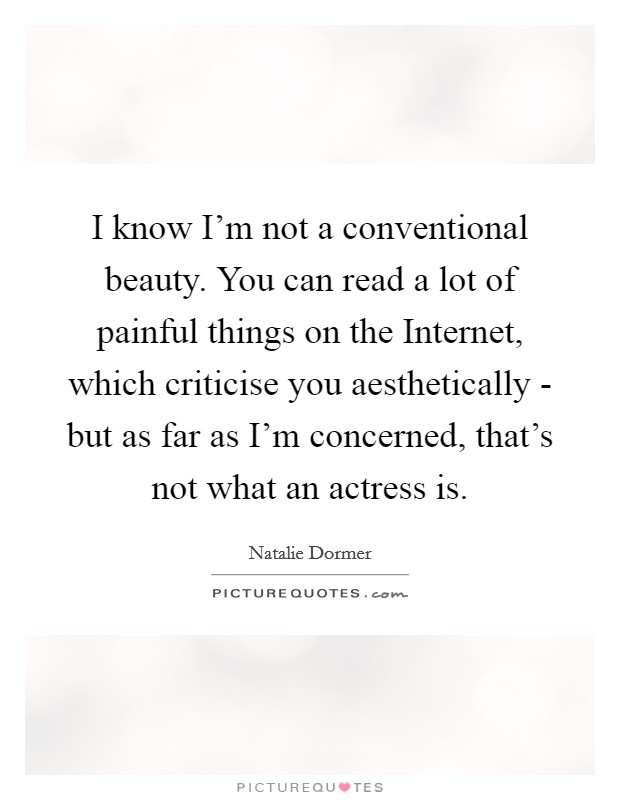 I know I'm not a conventional beauty. You can read a lot of painful things on the Internet, which criticise you aesthetically - but as far as I'm concerned, that's not what an actress is Picture Quote #1