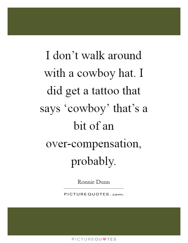 I don't walk around with a cowboy hat. I did get a tattoo that says 'cowboy' that's a bit of an over-compensation, probably Picture Quote #1