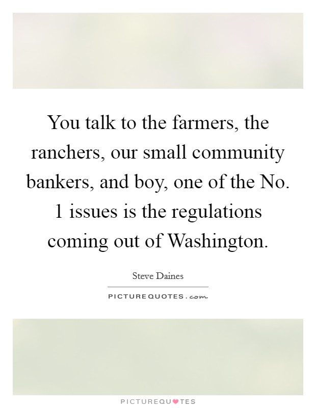 You talk to the farmers, the ranchers, our small community bankers, and boy, one of the No. 1 issues is the regulations coming out of Washington Picture Quote #1